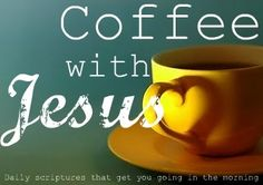 I have coffee with Jesus every morning...its the best part of waking up