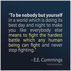 """""""To be nobody but yourself in a world which is doing its best day and night to make you like everybody else means to fight the hardest battle which any human being can fight and never stop fighting."""" — E.E. Cummings"""