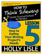 "How to think sideways lesson 5. Define your writing project's needs and focus your story on what is critical, different and fascinating. Write what matters not what ""just happens"". $4.99  Holly lisle's writing course career survival school for writers."