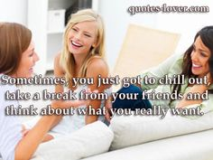 Sometimes, you just got to chill out, take a break from your friends and think about what you really want. #Inspirational #Friends #Want #ChillOut #picturequotes View more #quotes on http://quotes-lover.com