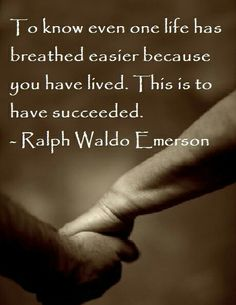 'To know even one life has breathed easier because you have lived. This is so to have succeeded.' - lovely thought, Ralph Waldo Emerson