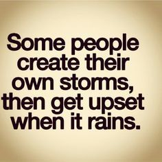 Some people create their own storms, then get upset when it rains.