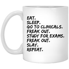 Eat.Sleep.Go to clinicals. freak out.study for exams .freak out .slay.repeat  Mug