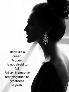 """""""Think like a queen. A queen is not afraid to fail. Failure is another stepping stone to greatness."""" -Oprah"""