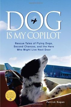 Dog Is My Copilot: Rescue Tales of Flying Dogs, Second Chances, and the Hero Who Might Live Next Door by Patrick Regan, http://www.amazon.com/dp/1449407609/ref=cm_sw_r_pi_dp_iPpnqb000ZGYJ
