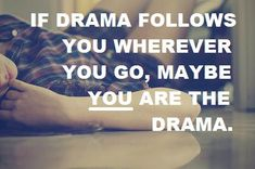 If you say you hate drama, you like it b/c people with no drama in their life don't have to say it! :)