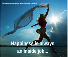 Happiness is always an inside job ...