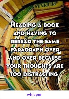 Reading a book and having to reread the same paragraph over and over because your thoughts are too distracting