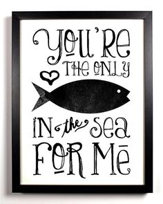 You're The Only Fish In The Sea For Me ~ Typography Print ~ 8 x 10 ~ $9.99