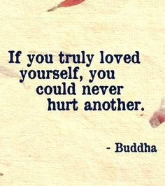 If you truly loved yourself you could never hurt another.