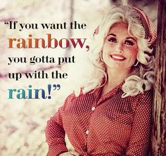 If you want the rainbow, you gotta put up with the rain. - Dolly Parton ❤️