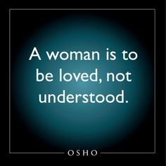 a woman is to be loved, not understood. osho