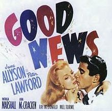 Good News    Poster for the 1947 film  Directed byCharles Walters  Produced byArthur Freed  Written byLew Brown (play)  Laurence Schwab (play)  StarringJune Allyson  Peter Lawford  Music byConrad Salinger  CinematographyCharles Schoenbaum  Editing byAlbert Akst  Distributed byMetro-Goldwyn-Mayer  Release date(s)December 26, 1947