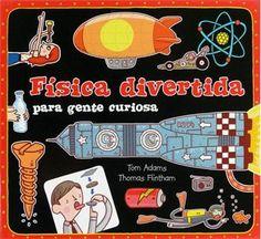 Física divertida para gente curiosa / Ton Adams. ¿Sabes qué es exactamente la electricidad, cómo vuelan los aviones o por qué flotamos en el agua? ¡La física te dará las respuestas! Con esta guía repleta de solapas, desplegables y lengüetas, los niños aprenderán por qué nuestro mundo funciona tal y como lo conocemos. ¡Incluso pueden hacer tus propios experimentos!
