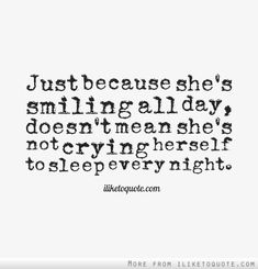 Just because she's smiling all day, doesn't mean she's not crying herself to sleep every night. #heartbreak #quotes #sayings