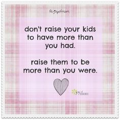 Don't raise your kids to have more than you had. Raise them to be more then you were.