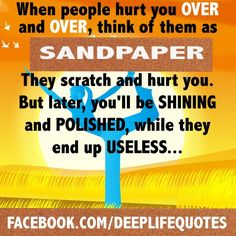"""""""When people hurt you over and over, think of them as sandpaper. They scratch and hurt you. But later, you'll be shining and polished, while they end up useless."""""""