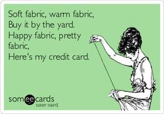 Soft fabric, warm fabric, Buy it by the yard. Happy fabric, pretty fabric, Here's my credit card.  Written by my fabulous friend Amber!