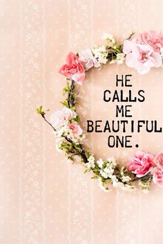 He calls me beautiful one.