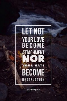 """Umar Ibn Al-Khattab said, """"Do not let not your love become attachment nor your hate become destruction."""" It was asked, """"How is that?"""" Umar replied, """"When you love someone, you become obsessed like a child and when you hate them, you desire them to be destroyed."""""""