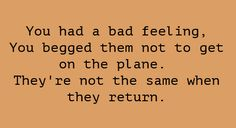 You had a bad feeling. You begged them not to get on the plane. They're not the same when they return.