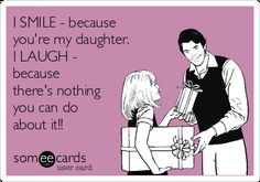 #FathersDay: I SMILE - because you're my daughter. I LAUGH - because there's nothing you can do about it!!