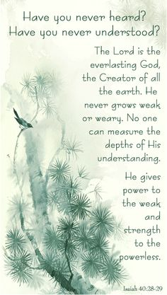 """Isaiah 40:28-29 - """"Have you never heard? Have you never understood? The Lord is the everlasting God, the Creator of all the earth. He never grows weak or weary. No one can measure the depths of His understanding. He gives power to the weak and strength to the powerless."""""""