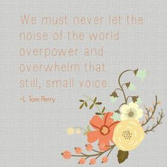 We must never let the noise of the world overpower and overwhelm that still, small voice. L Tom Perry Oct 2014 Conference Gospel Quotes, Lds Quotes, Uplifting Quotes, Quotable Quotes, Qoutes, Spiritual Thoughts, Spiritual Quotes, L Tom Perry, General Conference Quotes