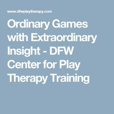 Ordinary Games with Extraordinary Insight - DFW Center for Play Therapy Training
