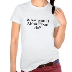 what would abba eban do shirts http://www.zazzle.com/what_would_abba_eban_do_shirts-235455458986681911?utm_content=buffer4efce&utm_medium=social&utm_source=pinterest.com&utm_campaign=buffer #abbaeban #shirts