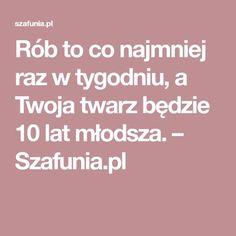 Rób to co najmniej raz w tygodniu, a Twoja twarz będzie 10 lat młodsza. – Szafunia.pl