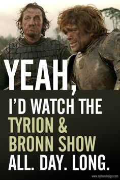 The Tyrion & Bronn Show. Game of Thrones <-- as well as the Brienne & Jamie Show ; Winter Is Here, Winter Is Coming, Serie Got, Got Fan, Game Of Thrones 3, My Champion, My Sun And Stars, Fandoms, Ex Machina