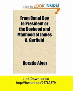 From Canal Boy to President or the Boyhood and Manhood of James A. Garfield (9781443206594) Horatio Alger , ISBN-10: 1443206598  , ISBN-13: 978-1443206594 ,  , tutorials , pdf , ebook , torrent , downloads , rapidshare , filesonic , hotfile , megaupload , fileserve