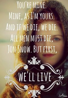 """""""You're mine. Mine, as I'm yours. And if we die, we die. All men must die, Jon Snow. But first, we'll live."""" Ygritt- Game Of Thrones"""