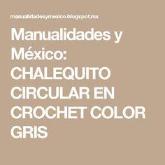 Manualidades y México: CHALEQUITO CIRCULAR EN CROCHET COLOR GRIS