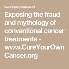 Exposing the fraud and mythology of conventional cancer treatments - www.CureYourOwnCancer.org