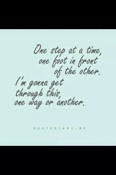 One step at a time one foot infront of the other... one day at a time - when I get into my bed at the end of the day, I feel satisfied (even when I have accomplished little or been in so much pain)