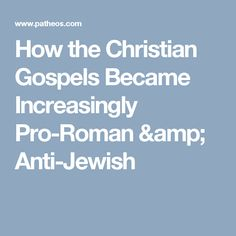 How the Christian Gospels Became Increasingly Pro-Roman & Anti-Jewish