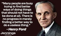 """""""Many people are busy trying to find better ways of doing things that should not have to be done at all. There is no progress in merely finding a better way to do a useless thing."""" (11/15/1922)"""