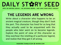✿ Daily Story Seed ✿The Legends Are WrongWrite about a character who happens to be an ancient magical creature, though they don't look the part. This character has lived for so long that they actually used to be acquainted with the people who later went on to become legends. Explore the point of view of this character as they overhear the retelling of a particular legend, and realize that they got it all wrong.Any work you create based off this prompt belongs to you, no sourcing is necessary…