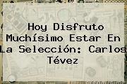 http://tecnoautos.com/wp-content/uploads/imagenes/tendencias/thumbs/hoy-disfruto-muchisimo-estar-en-la-seleccion-carlos-tevez.jpg Azteca Deportes. Hoy disfruto muchísimo estar en la selección: Carlos Tévez, Enlaces, Imágenes, Videos y Tweets - http://tecnoautos.com/actualidad/azteca-deportes-hoy-disfruto-muchisimo-estar-en-la-seleccion-carlos-tevez/