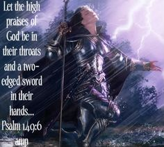 Let the high praise of God be in their mouth and a two-edged sword in their hands... Ps149:6