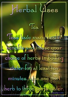 Teas - Teas have many health benefits and infuse your choice of herbs in boiling water for at least 10 minutes.  Use one part herb to 3 parts water.
