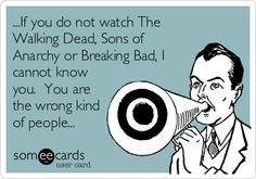 ...If you do not watch The Walking Dead, Sons of Anarchy or Breaking Bad, I cannot know you. You are the wrong kind of people...