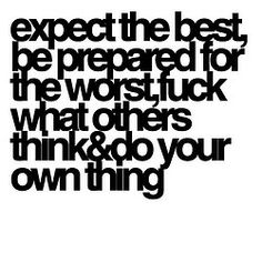 expect the best, be prepared for the worst, fuck what others think & do your own thing.  A-MEN!!!!!!!!!!!!!!!!!!!