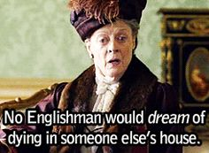 """No Englishman would dream of dying in someone else's house.""The Right Honourable Violet Crawley, Dowager Countess of Grantham... Dame Maggie Smith"