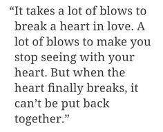 it takes a lot of blows to break a heart in love. a lot of blows to make you stop seeing with your heart. but when the heart breaks, it can't be put back together.
