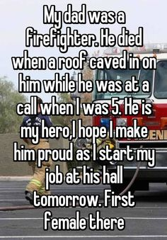 """My dad was a firefighter. He died when a roof caved in on him while he was at a call when I was 5. He is my hero,I hope I make him proud as I start my job at his hall tomorrow. First female there"""