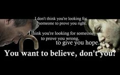"""""""I don't think you're looking for someone to prove you right. I think you're looking for someone to prove you wrong to give you hope. You want to believe, don't you?"""" Dr. Gregory House; House MD quotes"""