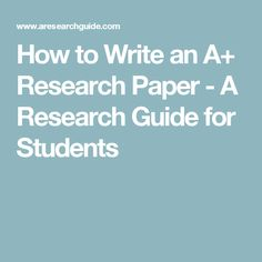 How To Write An A+ Research Paper   A Research Guide For Students
